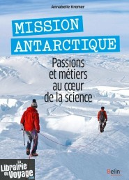 Editions Belin - Guide - Mission Antarctique - Passions et métiers au coeur de la science (Annabelle KREMER)